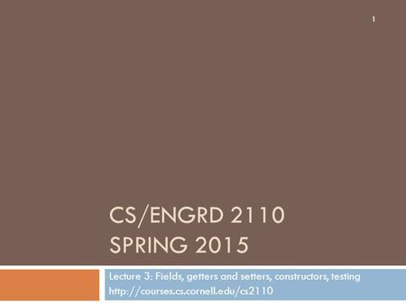 CS/ENGRD 2110 SPRING 2015 Lecture 3: Fields, getters and setters, constructors, testing  1.
