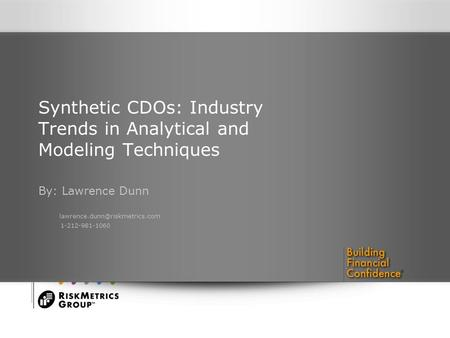Synthetic CDOs: Industry Trends in Analytical and Modeling Techniques By: Lawrence Dunn 1-212-981-1060.
