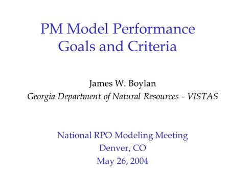 PM Model Performance Goals and Criteria James W. Boylan Georgia Department of Natural Resources - VISTAS National RPO Modeling Meeting Denver, CO May 26,