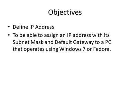 Objectives Define IP Address To be able to assign an IP address with its Subnet Mask and Default Gateway to a PC that operates using Windows 7 or Fedora.