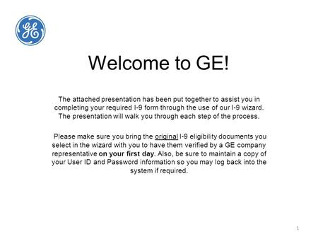 1 Welcome to GE! The attached presentation has been put together to assist you in completing your required I-9 form through the use of our I-9 wizard.