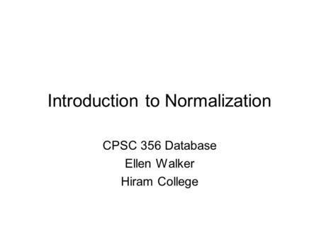 Introduction to Normalization CPSC 356 Database Ellen Walker Hiram College.