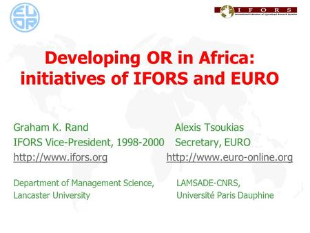 Developing OR in Africa: initiatives of IFORS and EURO Graham K. Rand Alexis Tsoukias IFORS Vice-President, 1998-2000 Secretary, EURO