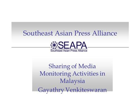 Southeast Asian Press Alliance Sharing of Media Monitoring Activities in Malaysia Gayathry Venkiteswaran.