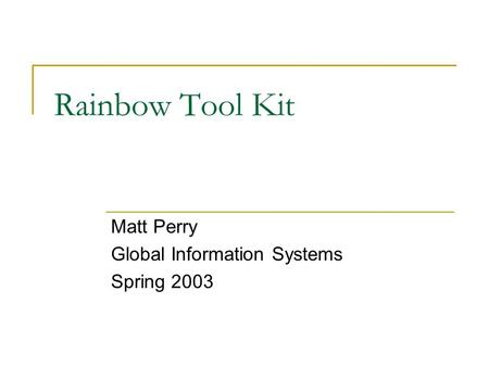 Rainbow Tool Kit Matt Perry Global Information Systems Spring 2003.