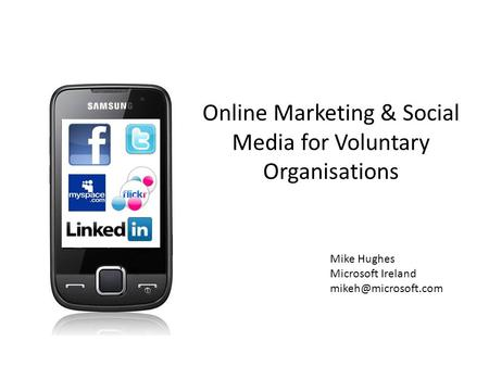 Online Marketing & Social Media for Voluntary Organisations Mike Hughes Microsoft Ireland