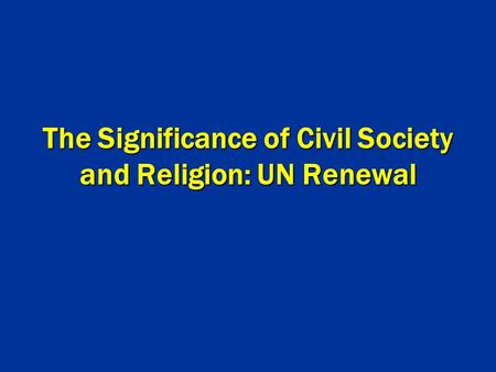 The Significance of Civil Society and Religion: UN Renewal.
