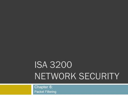 ISA 3200 NETWORK SECURITY Chapter 6: Packet Filtering.
