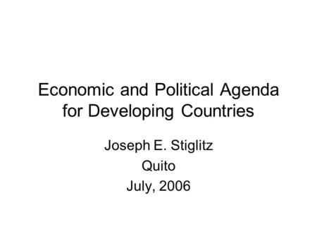 Economic and Political Agenda for Developing Countries Joseph E. Stiglitz Quito July, 2006.