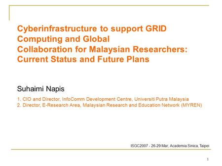 1 Cyberinfrastructure to support GRID Computing and Global Collaboration for Malaysian Researchers: Current Status and Future Plans Suhaimi Napis 1. CIO.