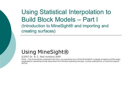 Using Statistical Interpolation to Build Block Models – Part I (Introduction to MineSight® and importing and creating surfaces) Using MineSight® ©2007.