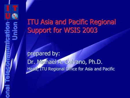 International Telecommunication Union ITU Asia and Pacific Regional Support for WSIS 2003 prepared by: Dr. Michael A. Calvano, Ph.D. Head, ITU Regional.