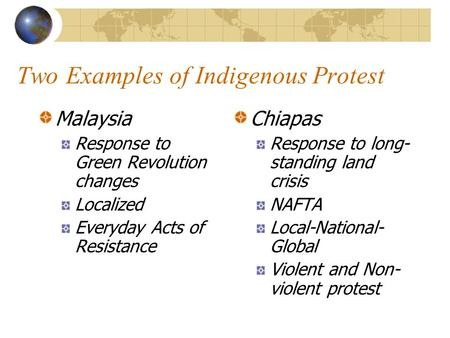 Two Examples of Indigenous Protest Malaysia Response to Green Revolution changes Localized Everyday Acts of Resistance Chiapas Response to long- standing.