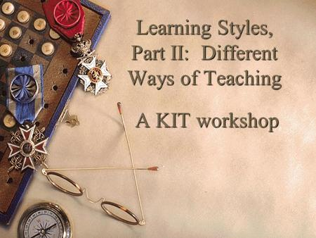 Learning Styles, Part II: Different Ways of Teaching A KIT workshop.