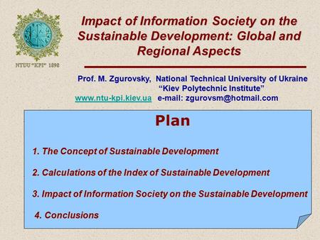 Impact of Information Society on the Sustainable Development: Global and Regional Aspects Prof. M. Zgurovsky, National Technical University of Ukraine.