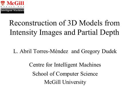 Reconstruction of 3D Models from Intensity Images and Partial Depth L. Abril Torres-Méndez and Gregory Dudek Centre for Intelligent Machines School of.
