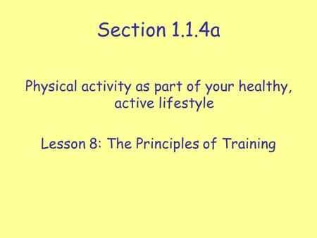 Section 1.1.4a Physical activity as part of your healthy, active lifestyle Lesson 8: The Principles of Training.
