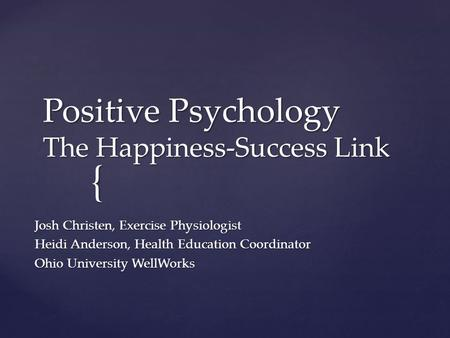 { Positive Psychology The Happiness-Success Link Josh Christen, Exercise Physiologist Heidi Anderson, Health Education Coordinator Ohio University WellWorks.
