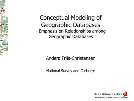 National Survey and Cadastre – Denmark Conceptual Modeling of Geographic Databases - Emphasis on Relationships among Geographic Databases Anders Friis-Christensen.