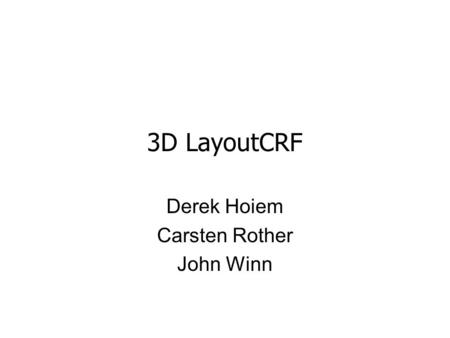3D LayoutCRF Derek Hoiem Carsten Rother John Winn.