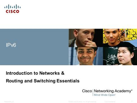© 2008 Cisco Systems, Inc. All rights reserved.Cisco ConfidentialPresentation_ID 1 IPv6 Introduction to Networks & Routing and Switching Essentials.