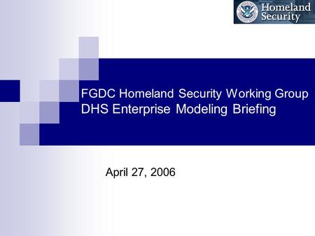 FGDC Homeland Security Working Group DHS Enterprise Modeling Briefing April 27, 2006.