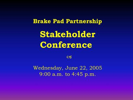 Brake Pad Partnership Stakeholder Conference  Wednesday, June 22, 2005 9:00 a.m. to 4:45 p.m.