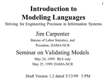 1 Introduction to Modeling Languages Striving for Engineering Precision in Information Systems Jim Carpenter Bureau of Labor Statistics, and President,