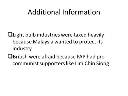 Light bulb industries were taxed heavily because Malaysia wanted to protect its industry  British were afraid because PAP had pro- communist supporters.