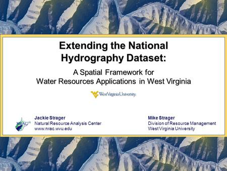 Extending the National Hydrography Dataset: A Spatial Framework for Water Resources Applications in West Virginia Jackie Strager Natural Resource Analysis.