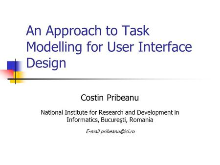 An Approach to Task Modelling for User Interface Design Costin Pribeanu National Institute for Research and Development in Informatics, Bucureşti, Romania.