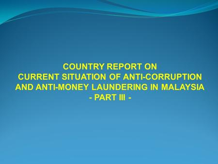 COUNTRY REPORT ON CURRENT SITUATION OF ANTI-CORRUPTION AND ANTI-MONEY LAUNDERING IN MALAYSIA - PART III -