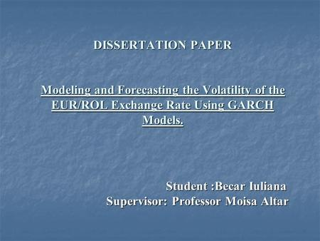 DISSERTATION PAPER Modeling and Forecasting the Volatility of the EUR/ROL Exchange Rate Using GARCH Models. Student :Becar Iuliana Student :Becar Iuliana.