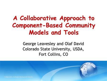 A Collaborative Approach to Component-Based Community Models and Tools George Leavesley and Olaf David Colorado State University, USDA, Fort Collins, CO.