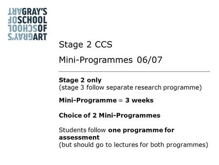 Stage 2 only (stage 3 follow separate research programme) Mini-Programme = 3 weeks Choice of 2 Mini-Programmes Stage 2 CCS Mini-Programmes 06/07 Students.