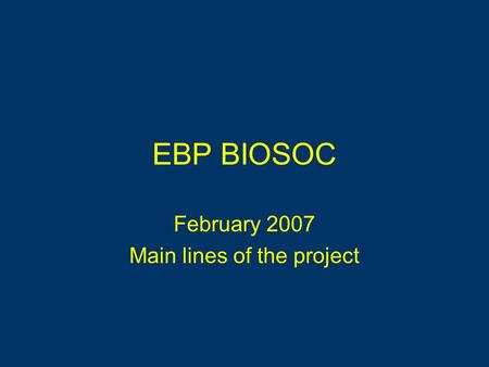 EBP BIOSOC February 2007 Main lines of the project.