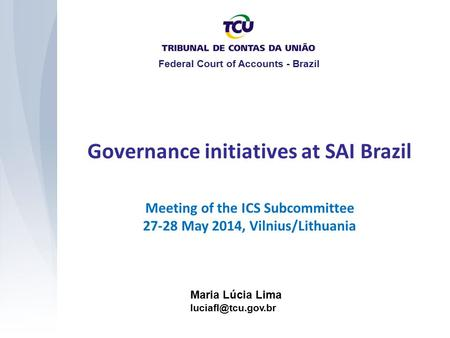 Meeting of the ICS Subcommittee 27-28 May 2014, Vilnius/Lithuania Governance initiatives at SAI Brazil Maria Lúcia Lima Federal Court.