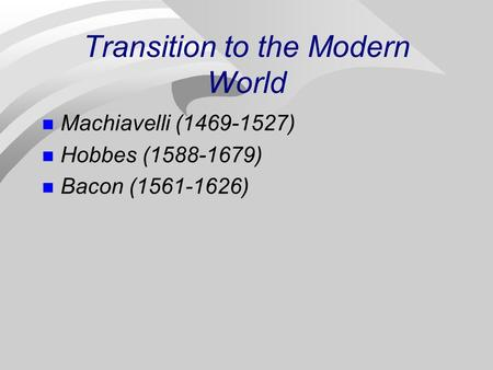 Transition to the Modern World Machiavelli (1469-1527) Hobbes (1588-1679) <strong>Bacon</strong> (1561-1626)