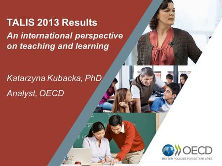 1 TALIS 2013 Results An international perspective on teaching and learning Katarzyna Kubacka, PhD Analyst, OECD.
