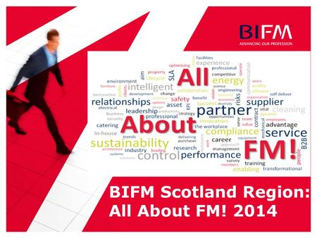 BIFM Scotland Region: All About FM! 2014. 2 | Itinerary 08:4509:30Registration & CoffeeExhibition Opens 09:3009:40 Chairman's opening remarks & Session.