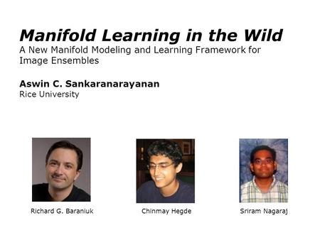 Richard G. Baraniuk Chinmay Hegde Sriram Nagaraj Manifold Learning in the Wild A New Manifold Modeling and Learning Framework for Image Ensembles Aswin.