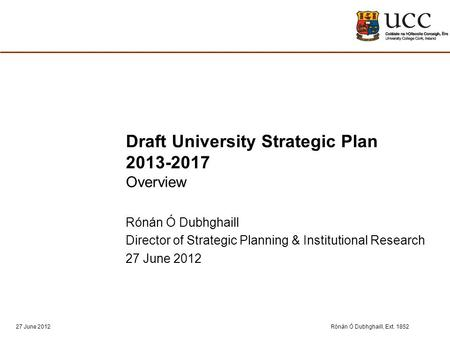 Rónán Ó Dubhghaill, Ext. 185227 June 2012 Draft University Strategic Plan 2013-2017 Overview Rónán Ó Dubhghaill Director of Strategic Planning & Institutional.