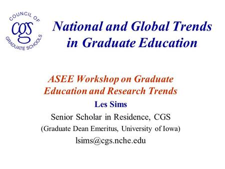 National and Global Trends in Graduate Education ASEE Workshop on Graduate Education and Research Trends Les Sims Senior Scholar in Residence, CGS (Graduate.