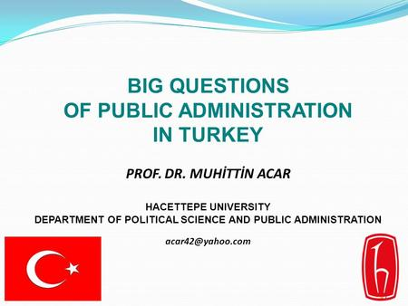 1 BIG QUESTIONS OF PUBLIC ADMINISTRATION IN TURKEY PROF. DR. MUHİTTİN ACAR HACETTEPE U NIVERSITY DEPARTMENT OF POLITICAL SCIENCE AND PUBLIC ADMINISTRATION.
