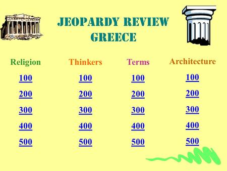 Jeopardy review Greece Religion 100 200 300 400 500 Thinkers 100 200 300 400 500 Terms 100 200 300 400 500 Architecture 100 200 300 400 500.