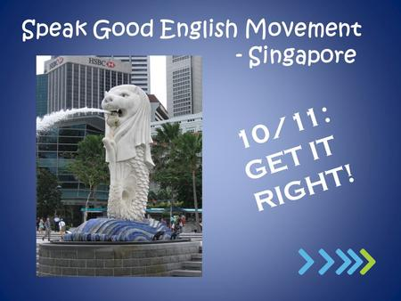 Speak Good English Movement - Singapore 10/11: GET IT RIGHT!