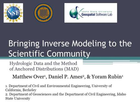 Bringing Inverse Modeling to the Scientific Community Hydrologic Data and the Method of Anchored Distributions (MAD) Matthew Over 1, Daniel P. Ames 2,