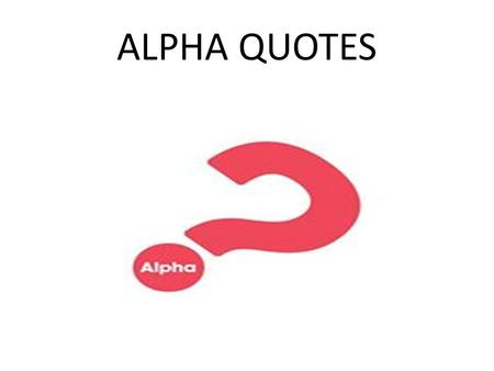ALPHA QUOTES. Alpha... Is an opportunity to strengthen ecumenical togetherness among Christians, and a joint proclamation of faith in Christ in today's.
