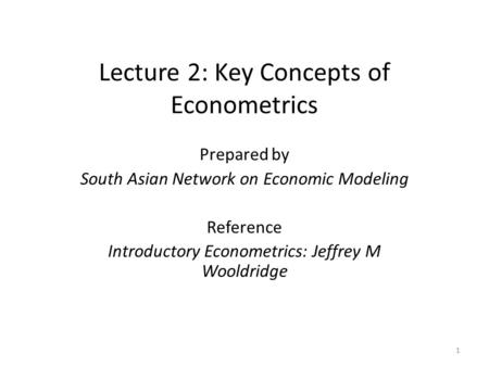 Lecture 2: Key Concepts of Econometrics Prepared by South Asian Network on Economic Modeling Reference Introductory Econometrics: Jeffrey M Wooldridge.