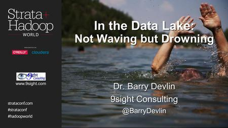 In the Data Lake: Not Waving but Drowning Dr. Barry Devlin 9sight